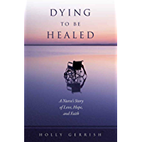 Dying To Be Healed: A Nurse's Story of Love, Hope and Faith