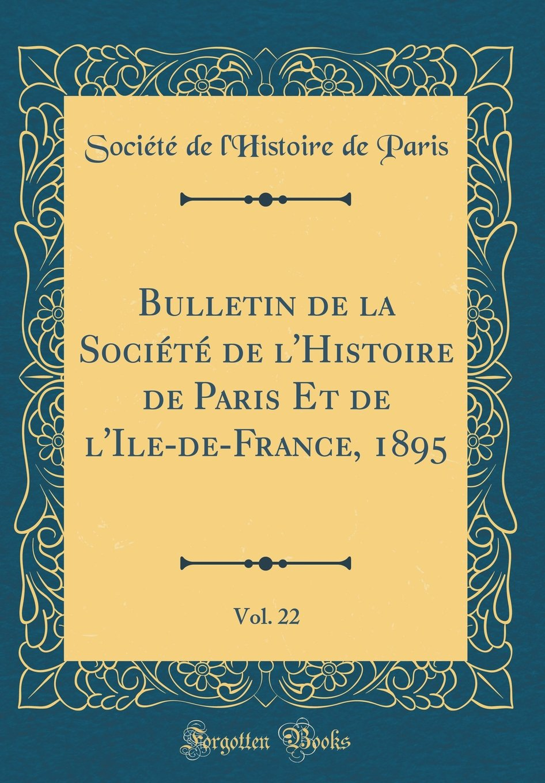 Download Bulletin de la Société de l'Histoire de Paris Et de l'Ile-de-France, 1895, Vol. 22 (Classic Reprint) (French Edition) PDF