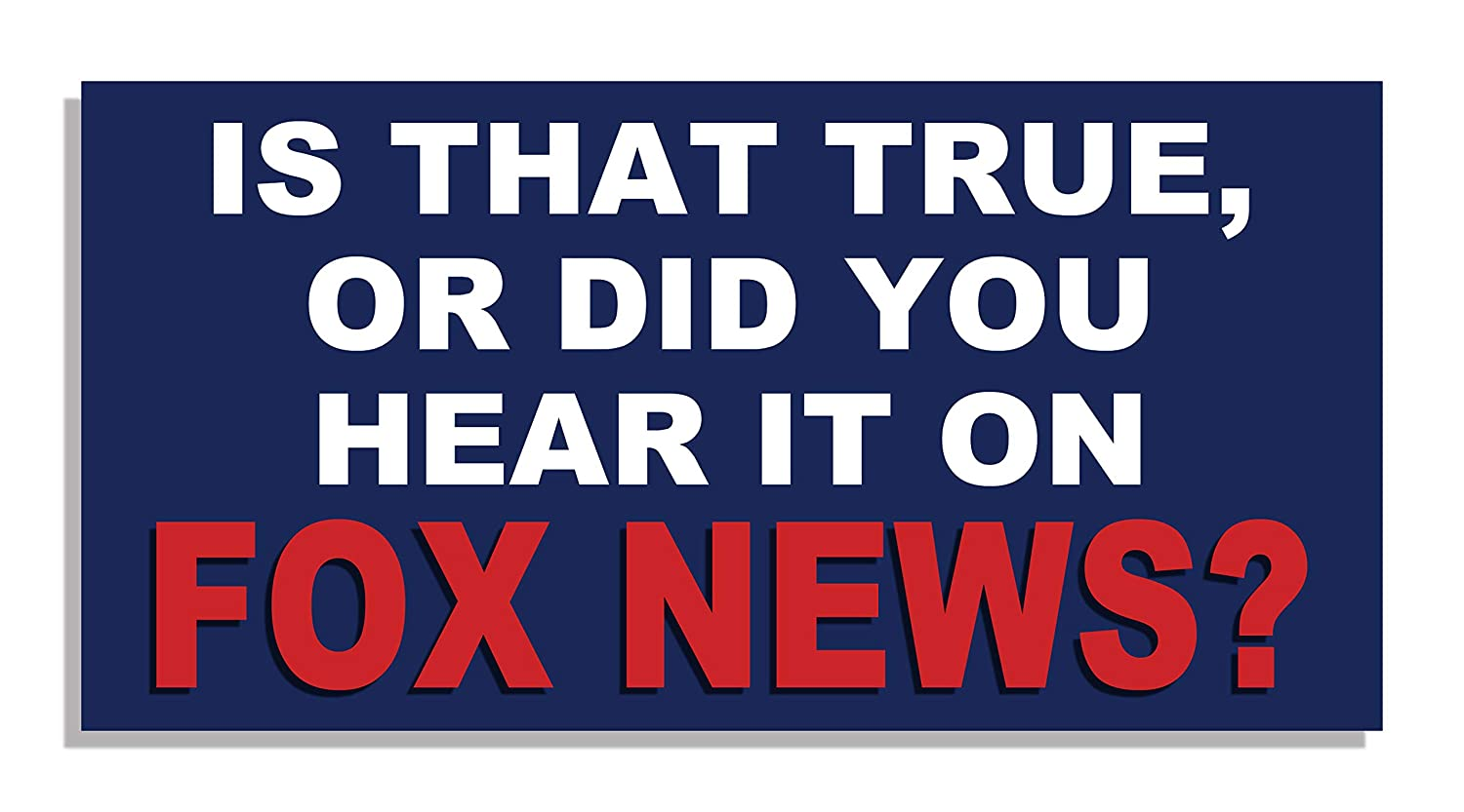 Is that true or did you hear it on fox news bumper sticker quote me printing