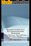 System Center 2012 R2 Configuration Manager - Installieren Sie SCCM, binden Sie Netzwerke und Clients an, verteilen Sie Software, Patches und Pakete.....: Installation, Einrichtung, Betrieb Praxis