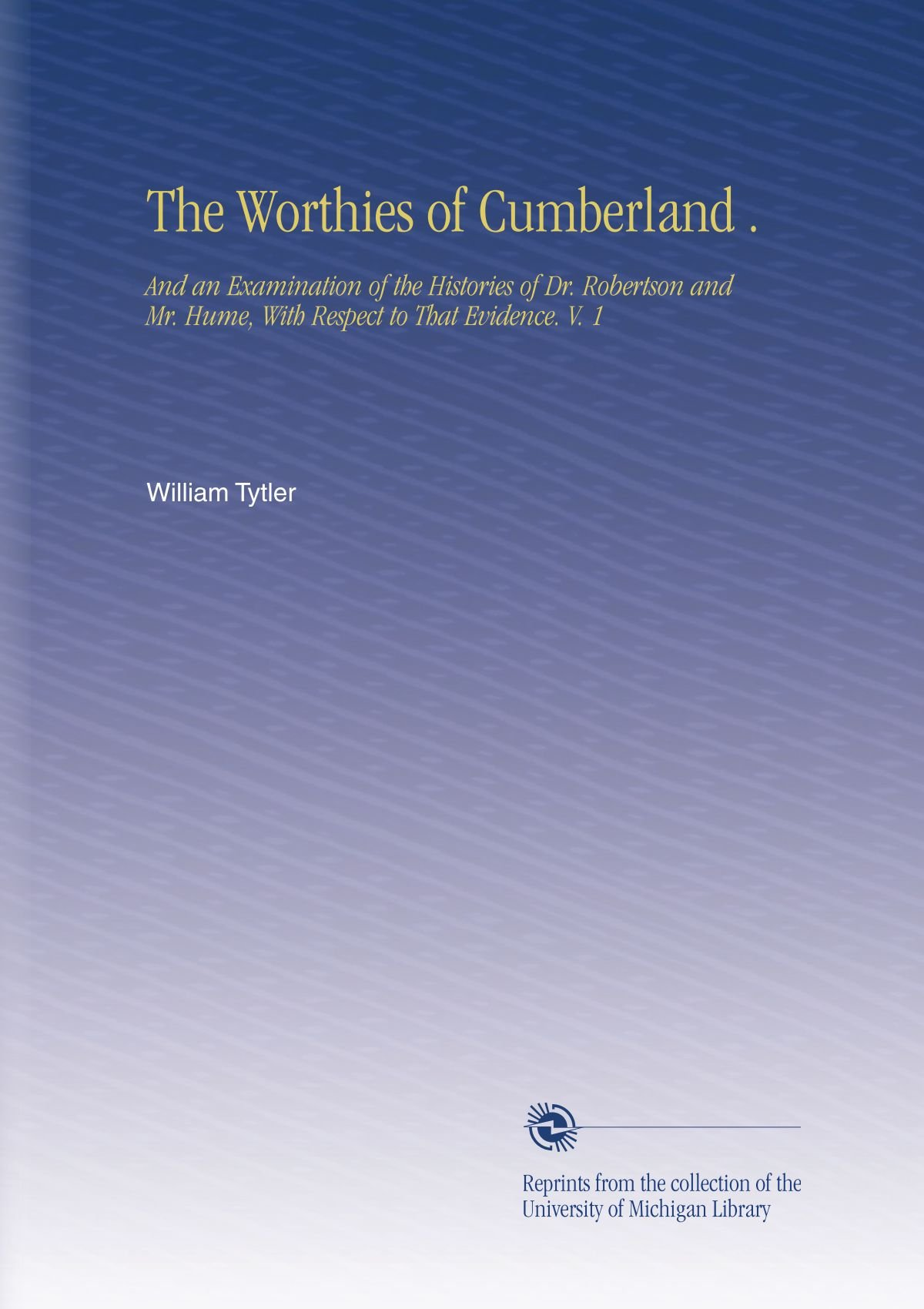 Download The Worthies of Cumberland .: And an Examination of the Histories of Dr. Robertson and Mr. Hume, With Respect to That Evidence. V. 1 ebook
