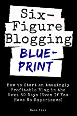 Six Figure Blogging Blueprint: How to Start an Amazingly Profitable Blog in the Next 60 Days (Even If You Have No Experience) (Digital Marketing Mastery Book 3) Kindle Edition