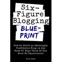 Six Figure Blogging Blueprint: How to Start an Amazingly Profitable Blog in the Next 60 Days (Even If You Have No Experience) (Digital Marketing Mastery Book 3) (English Edition)