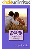 Take Me, I'm Yours - A Wisconsin love story: a passionate story of love and loss, family feuds and sizzling passion