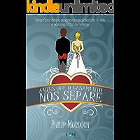 Antes Que o Casamento Nos Separe: Como fazer do seu casamento um pedacinho do céu, e não uma filial do inferno