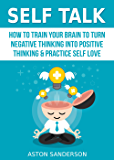 Self Talk: How to Train Your Brain to Turn Negative Thinking into Positive Thinking & Practice Self Love