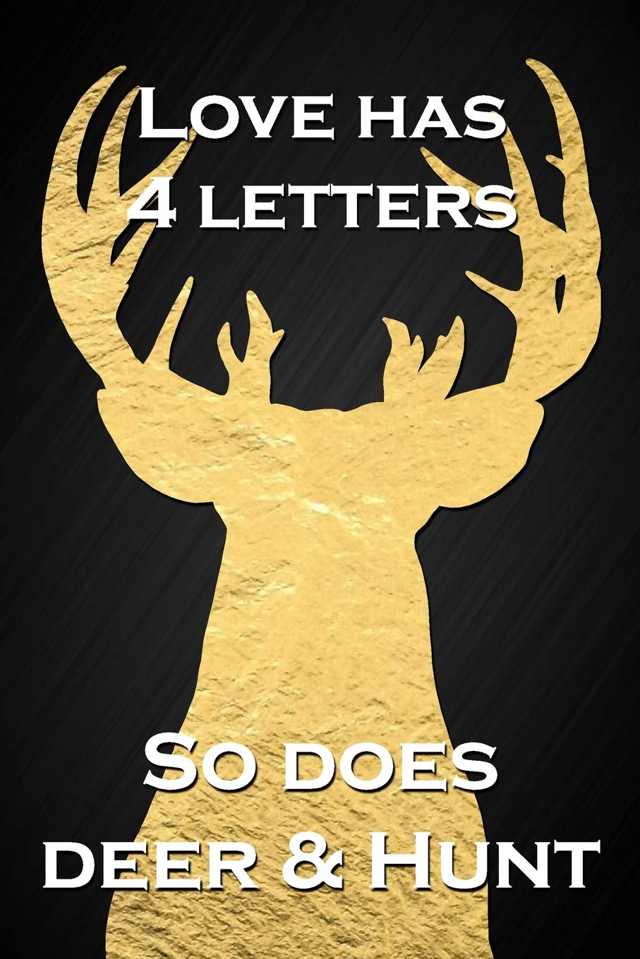 Love Has 4 Letters So Does Deer Hunt Funny Hunting Quote Gold Deer Hunter Journal Blank Lined Notebook Novelty Gift Hunting Logbook Journals Dream 9781091664586 Amazon Com Books