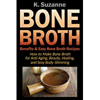 Bone Broth Benefits & Easy Bone Broth Recipes: How to Make Bone Broth for Anti-Aging, Beauty, Healing, and Sexy Body-Slimming