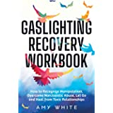 Gaslighting Recovery Workbook: How to Recognize Manipulation, Overcome Narcissistic Abuse, Let Go, and Heal from Toxic Relati