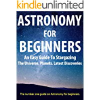 Astronomy For Beginners: Guide For Beginners On Astronomy, Stargazing, The Universe, Black Holes: (Astronomy, Beginners, Astronomy for Beginners, Beginners Astronomy, Astronomy Beginners, Astronomy)