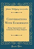Conversations with Eckermann: Being Appreciations and Criticisms on Many Subjects (Classic Reprint)