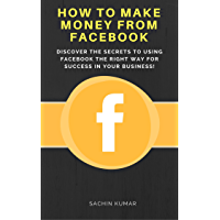 HOW TO MAKE MONEY FROM FACEBOOK: Discover The Secrets To Using Facebook The Right Way For Success In Your Business! (English Edition)