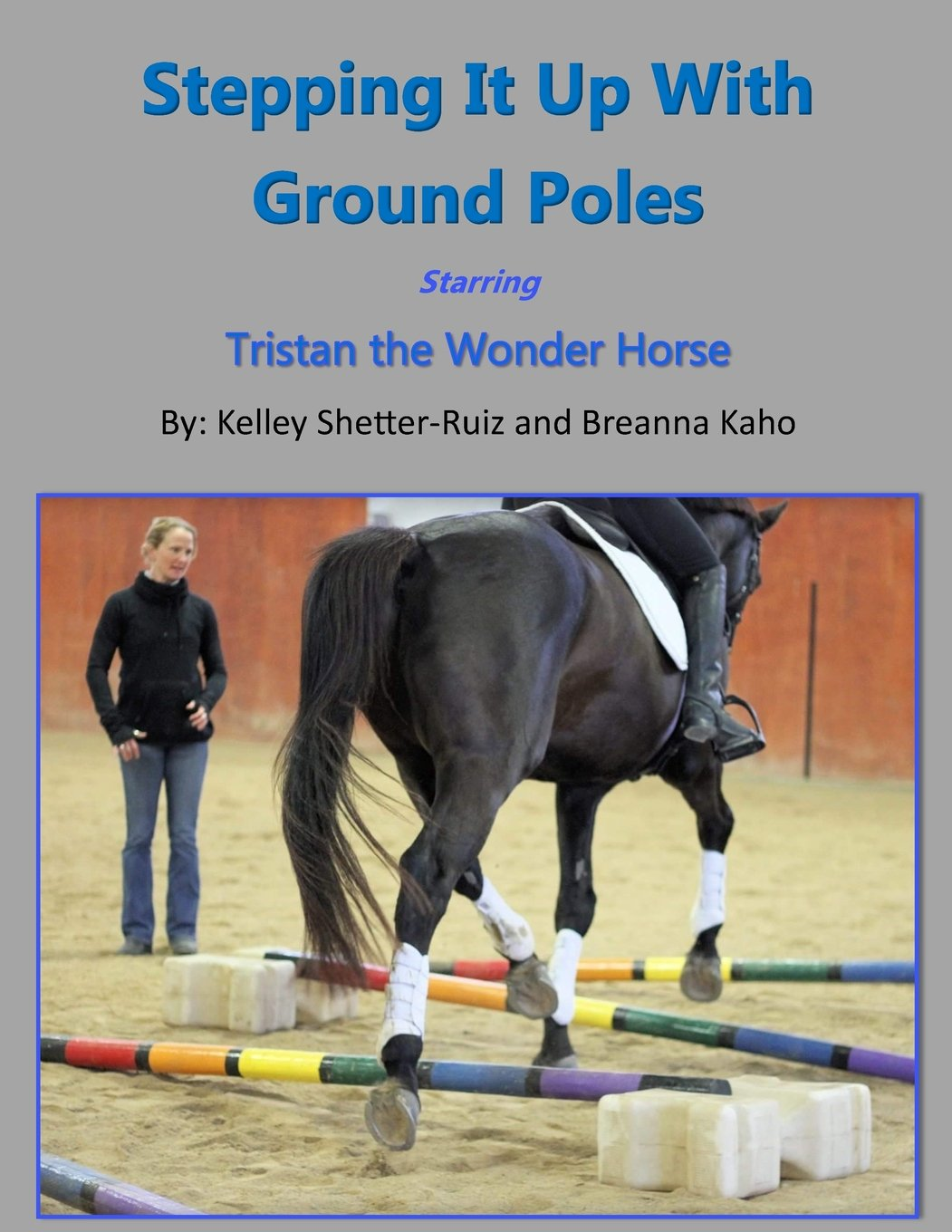 Stepping It Up With Ground Poles Starring Tristan the Wonder Horse (Tristan the Wonder Horse and Fun with Ground Poles) (Volume 2)