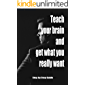 Teach your brain and get what you really want: Using the Law Of Attraction Get What You Want, Step by Step Guide