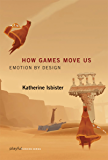 How Games Move Us: Emotion by Design (Playful Thinking)