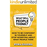 What Will People Think?: How to be Confident in Yourself and Stop Worrying about What People Think (Positive Thinking Series