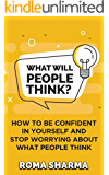 What Will People Think?: How to be Confident in Yourself and Stop Worrying about What People Think (Positive Thinking…