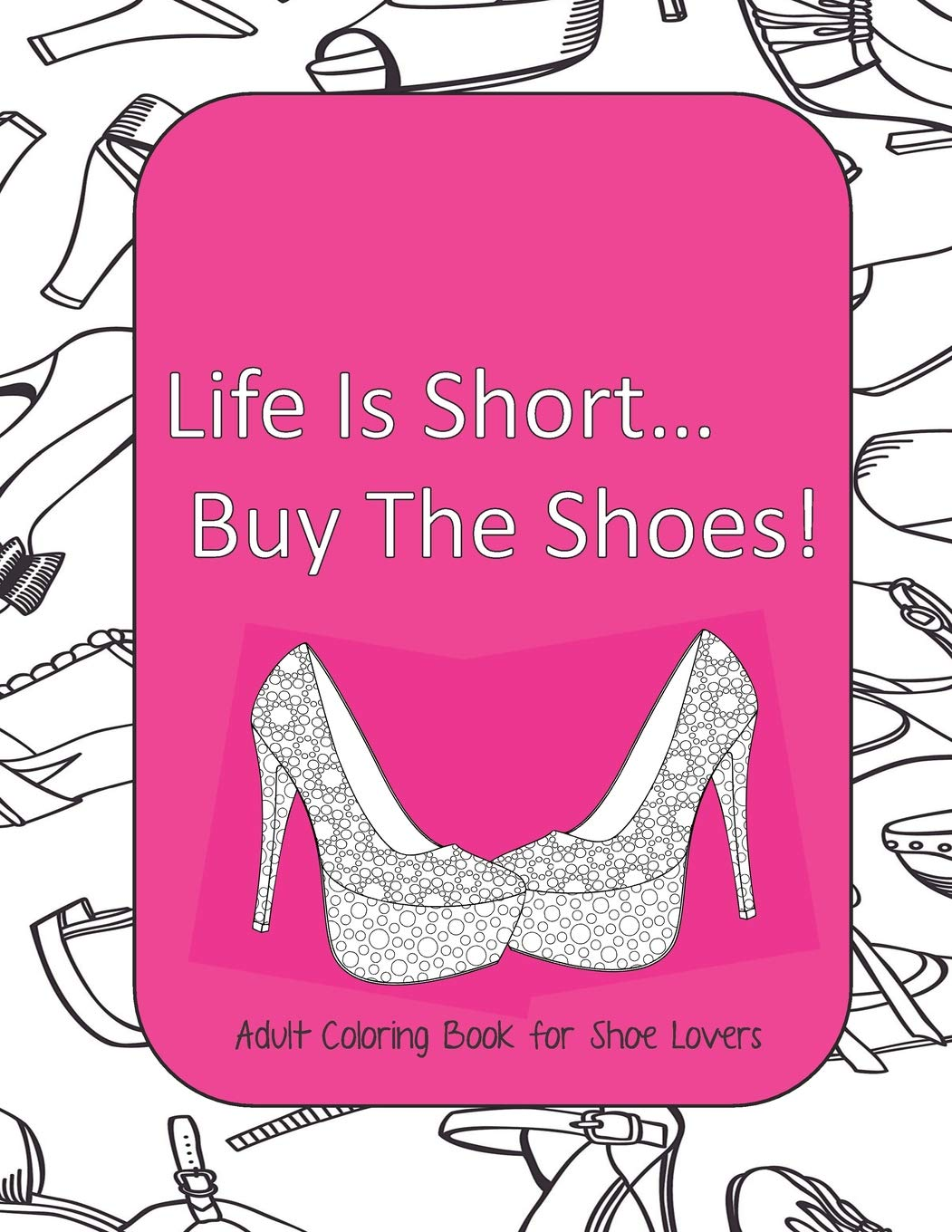 Life Is Short Buy The Shoes Adult Coloring Book For Shoe Lovers Adult Coloring Pages For Shoe Lovers Kids Coloring Book For Fashionistas Fashion Coloring Book Plan Color And 9781070518589 Amazon Com Books