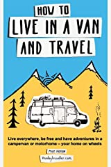 How to live in a van and travel: Live everywhere, be free and have adventures on a campervan or motorhome – your home on wheels Paperback