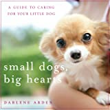 Small Dogs, Big Hearts: A Guide to Caring for Your Little Dog , Revised Edition
