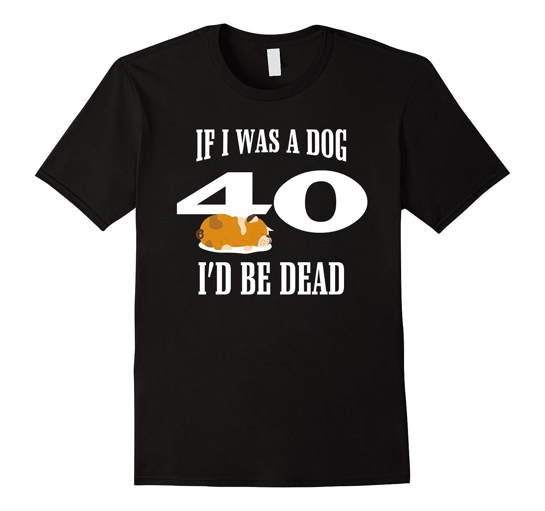 40th Birthday Funny Tshirt | If I Was A Dog I'D Be Dead 40th-Art