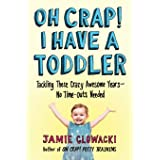 Oh Crap! I Have a Toddler: Tackling These Crazy Awesome Years―No Time-outs Needed (2) (Oh Crap Parenting)