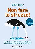 Non fare lo struzzo: L'arte di non rimandare la soluzione dei problemi per essere più efficienti (Varia)