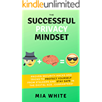 The Successful Privacy Mindset: Proven Security Hacks And Tricks To Protect Yourself From Stalkers And Stay Safe In The Digital Age...Guaranteed!