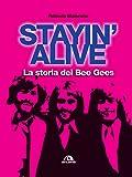 Stayin' alive. La storia dei Bee Gees