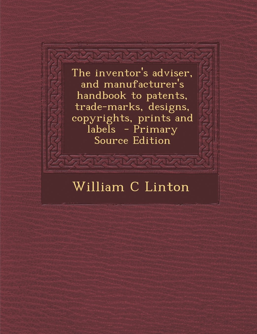 Read Online The Inventor's Adviser, and Manufacturer's Handbook to Patents, Trade-Marks, Designs, Copyrights, Prints and Labels - Primary Source Edition ebook