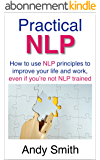 Practical NLP: How to use NLP principles to improve your life and work, even if you're not NLP trained (English Edition)
