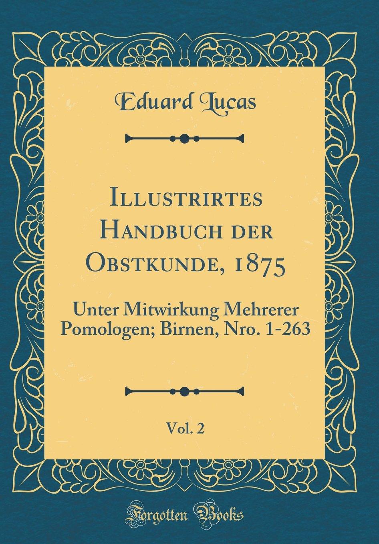 Illustrirtes Handbuch Der Obstkunde, 1875, Vol. 2: Unter Mitwirkung Mehrerer Pomologen; Birnen, Nro. 1-263 (Classic Reprint)