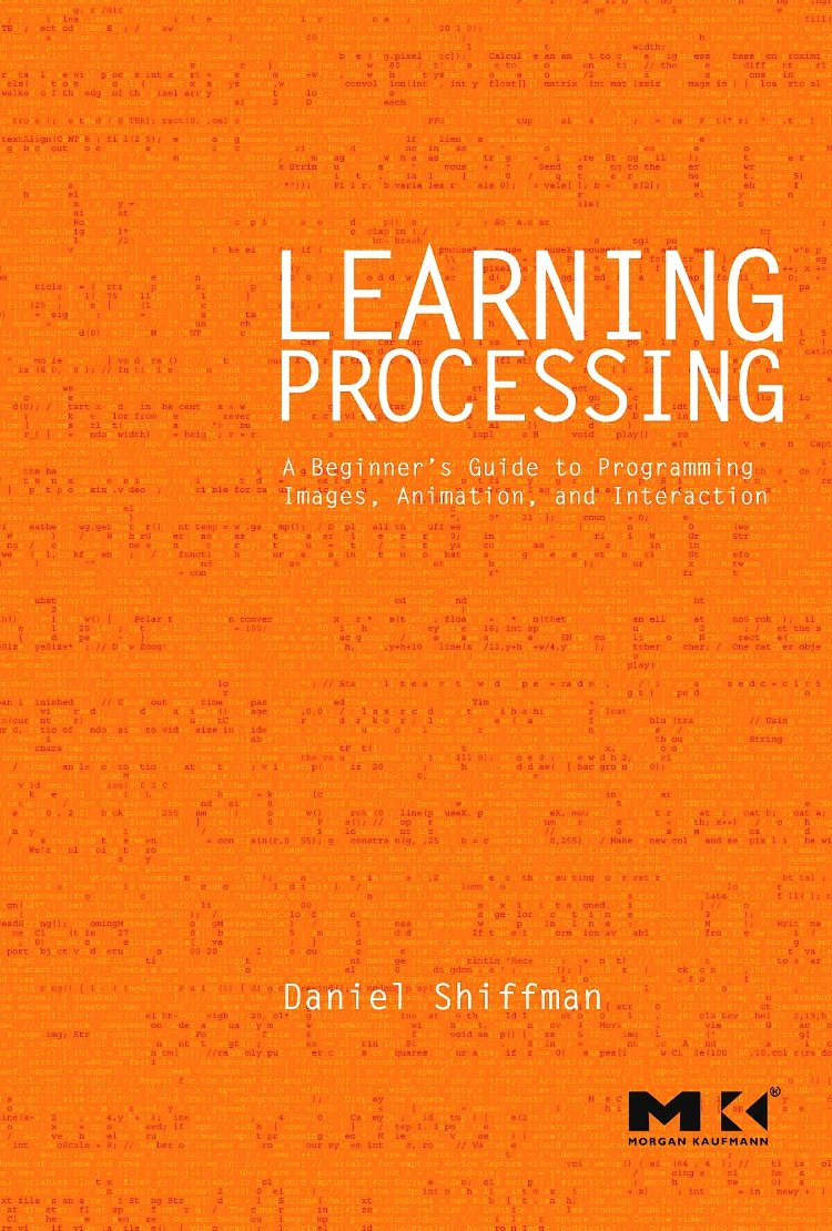 Learning Processing: A Beginner's Guide to Programming Images, Animation, and Interaction (Morgan Kaufmann Series in Computer Graphics) by Morgan Kaufmann