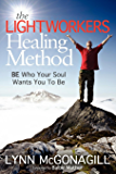 The Lightworkers Healing Method: BE Who Your Soul Wants You To Be