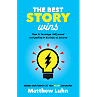 The Best Story Wins: How to Leverage Hollywood Storytelling in Business & Beyond (English Edition)