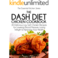 The DASH Diet Chicken Cookbook: 30 Delicious Low Salt Chicken Recipes for Lowering Blood Pressure, Losing Weight and Improving Your Health (The Essential Kitchen Series Book 5)