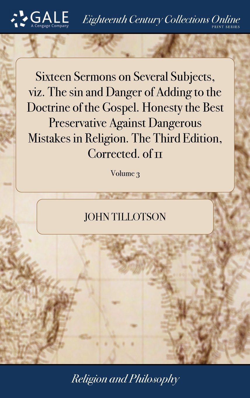 Read Online Sixteen Sermons on Several Subjects, Viz. the Sin and Danger of Adding to the Doctrine of the Gospel. Honesty the Best Preservative Against Dangerous ... the Third Edition, Corrected. of 11; Volume 3 ebook