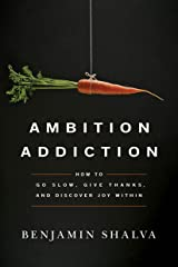 Ambition Addiction: How to Go Slow, Give Thanks, and Discover Joy Within Kindle Edition