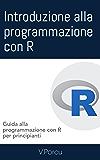 Introduzione alla programmazione con R: Guida alla programmazione con R per principianti