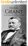 Ulysses S Grant: A Life From Beginning to End (Biographies of US Presidents Book 18)