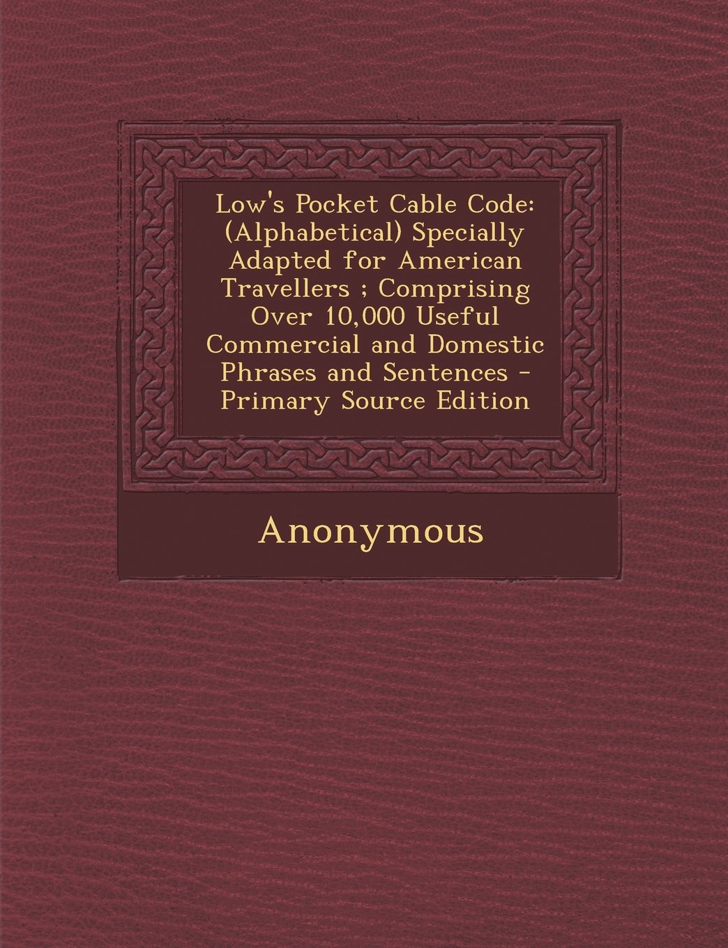 Low's Pocket Cable Code: (Alphabetical) Specially Adapted for American Travellers ; Comprising Over 10,000 Useful Commercial and Domestic Phrases and Sentences PDF