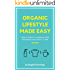Organic Lifestyle Made Easy: How To Create A Chemical-Free Household One Step At A Time