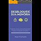 Desbloqueie sua Memória: Poderosas, Fáceis, e Detalhadas Técnicas, Hábitos e Truques Para Melhorar sua Memória e Aprender Mais Rápido (Desbloqueando Livro 1)