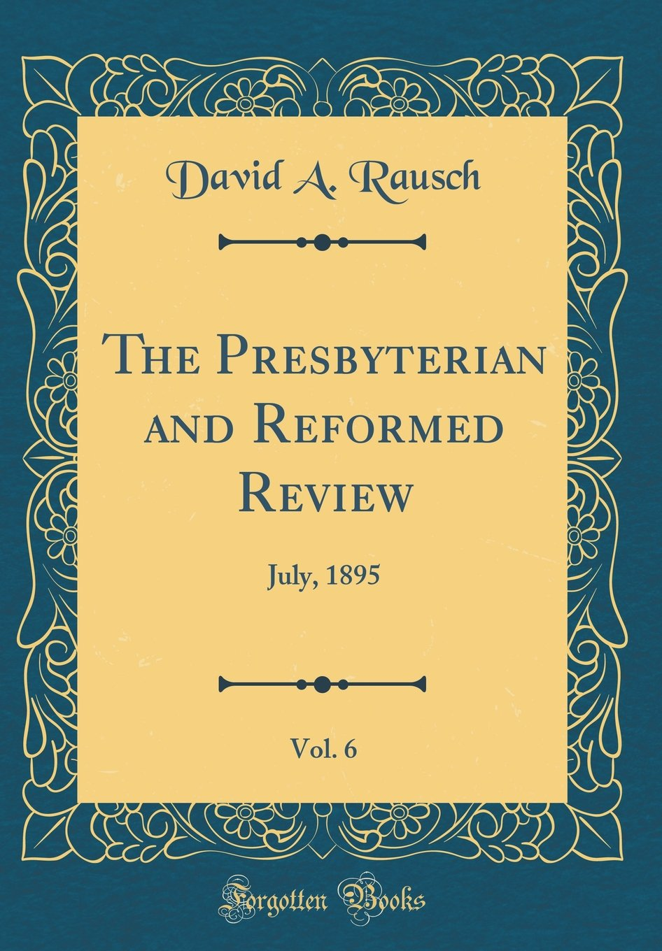 Read Online The Presbyterian and Reformed Review, Vol. 6: July, 1895 (Classic Reprint) pdf