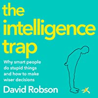 The Intelligence Trap: Why Smart People Make Stupid Mistakes - and How to Make Wiser Decisions