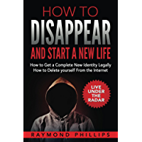 How to Disappear and Start a New Life: How to Get a Complete New Identity Legally, How to Delete Yourself From the Internet