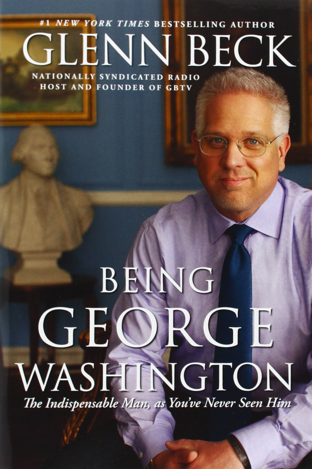 com being george washington the indispensable man as you com being george washington the indispensable man as you ve never seen him 9781451659276 glenn beck books