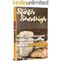 STARTER SOURDOUGH: How To Quickly Make Baking Loaves, Pizza, Pancakes, and more with Sourdough! (English Edition)