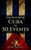 The History of Cuba in 50 Events (History by Country Timeline Book 3)