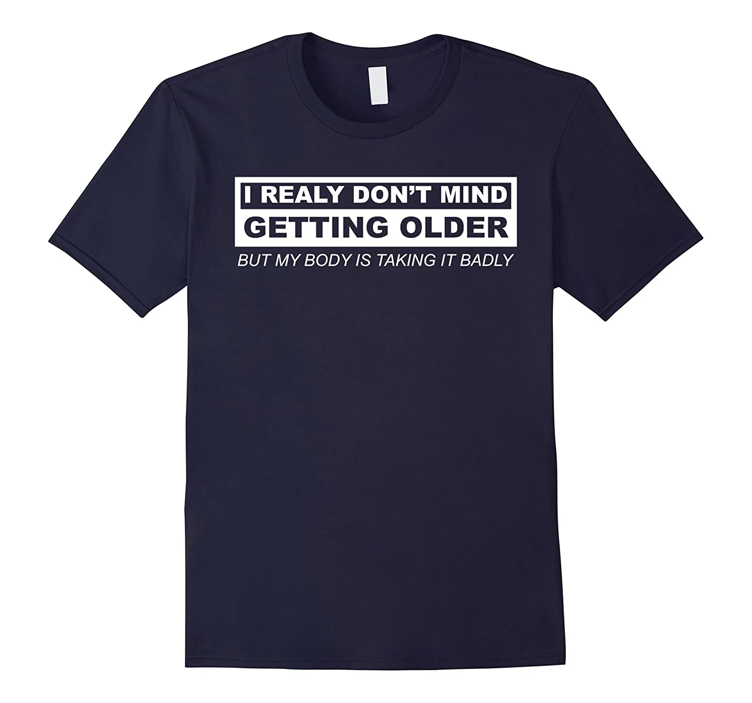 I REALLY DON'T MIND GETTING OLDER BUT MY BODY T SHIRT-FL